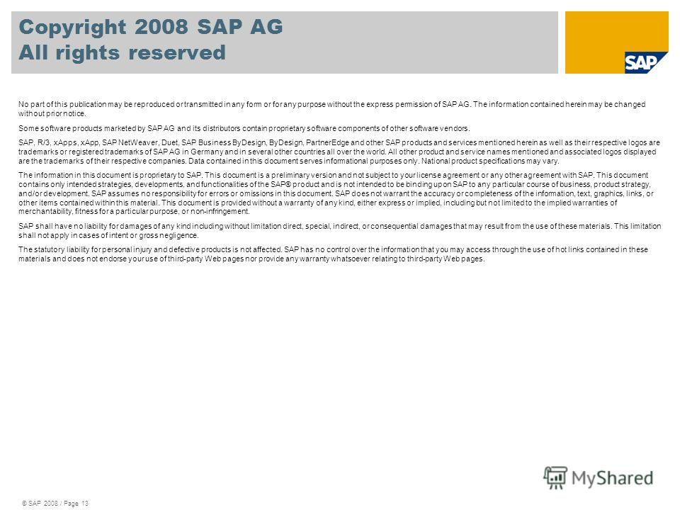 © SAP 2008 / Page 13 Copyright 2008 SAP AG All rights reserved No part of this publication may be reproduced or transmitted in any form or for any purpose without the express permission of SAP AG. The information contained herein may be changed witho
