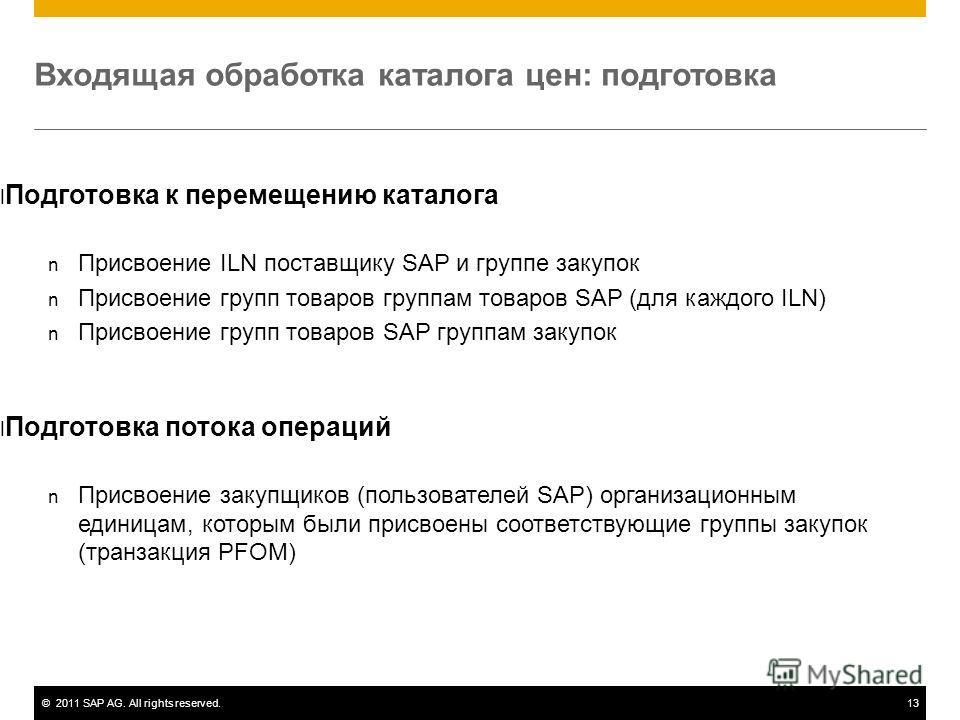 ©2011 SAP AG. All rights reserved.13 Входящая обработка каталога цен: подготовка l Подготовка к перемещению каталога n Присвоение ILN поставщику SAP и группе закупок n Присвоение групп товаров группам товаров SAP (для каждого ILN) n Присвоение групп