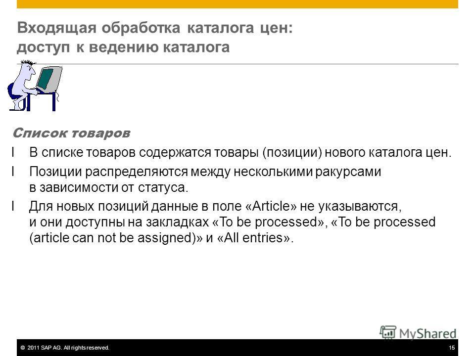 ©2011 SAP AG. All rights reserved.15 Входящая обработка каталога цен: доступ к ведению каталога Список товаров lВ списке товаров содержатся товары (позиции) нового каталога цен. lПозиции распределяются между несколькими ракурсами в зависимости от ста