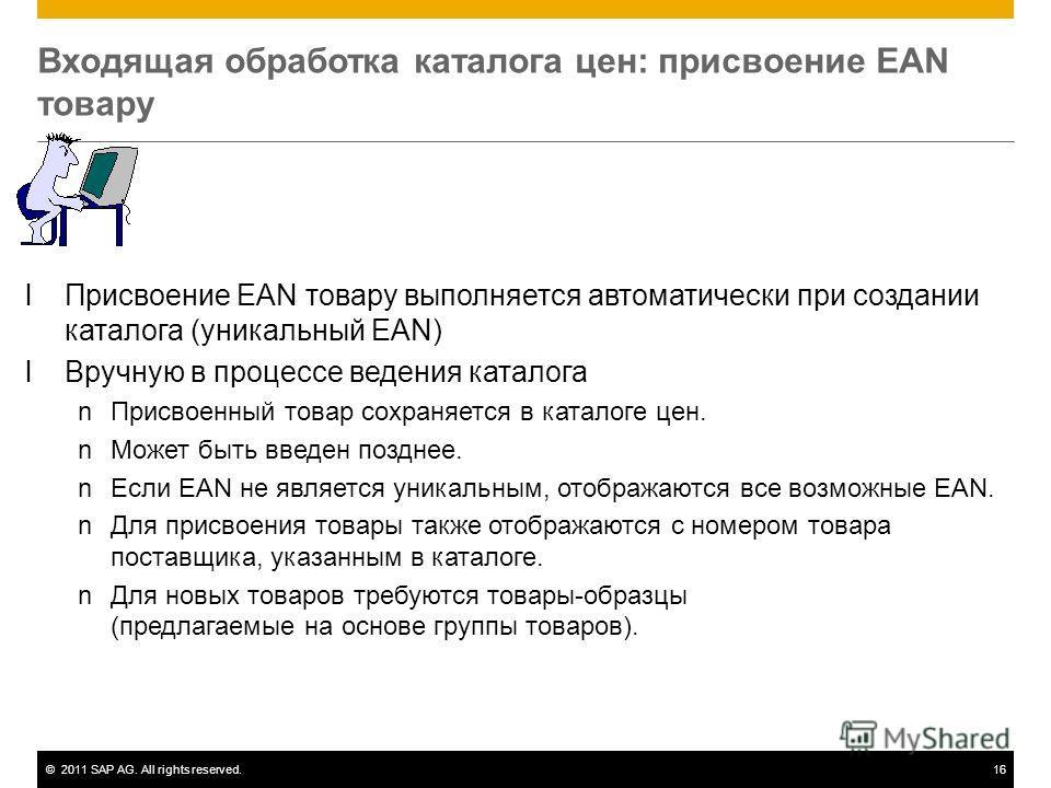 ©2011 SAP AG. All rights reserved.16 Входящая обработка каталога цен: присвоение EAN товару lПрисвоение EAN товару выполняется автоматически при создании каталога (уникальный EAN) lВручную в процессе ведения каталога nПрисвоенный товар сохраняется в