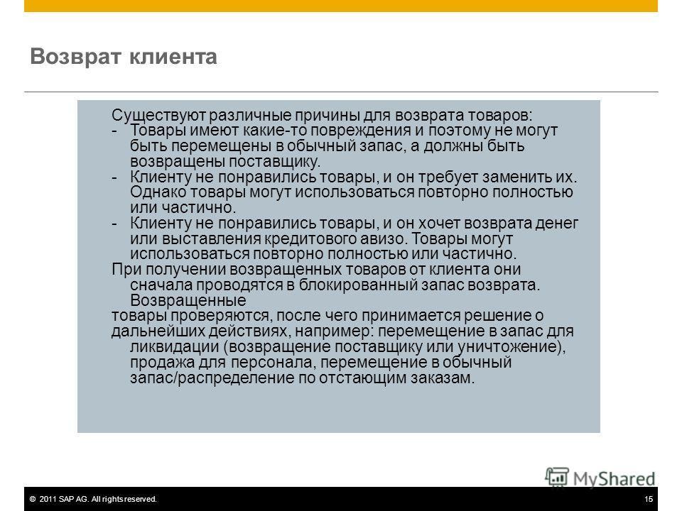 ©2011 SAP AG. All rights reserved.15 Существуют различные причины для возврата товаров: - Товары имеют какие-то повреждения и поэтому не могут быть перемещены в обычный запас, а должны быть возвращены поставщику. - Клиенту не понравились товары, и он