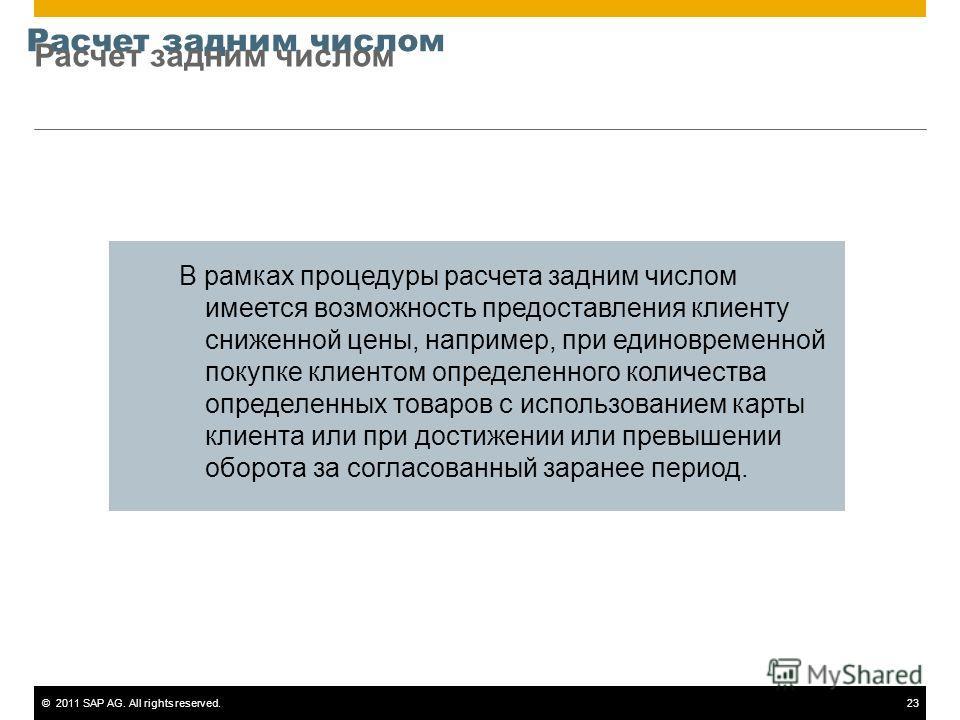 ©2011 SAP AG. All rights reserved.23 Расчет задним числом В рамках процедуры расчета задним числом имеется возможность предоставления клиенту сниженной цены, например, при единовременной покупке клиентом определенного количества определенных товаров