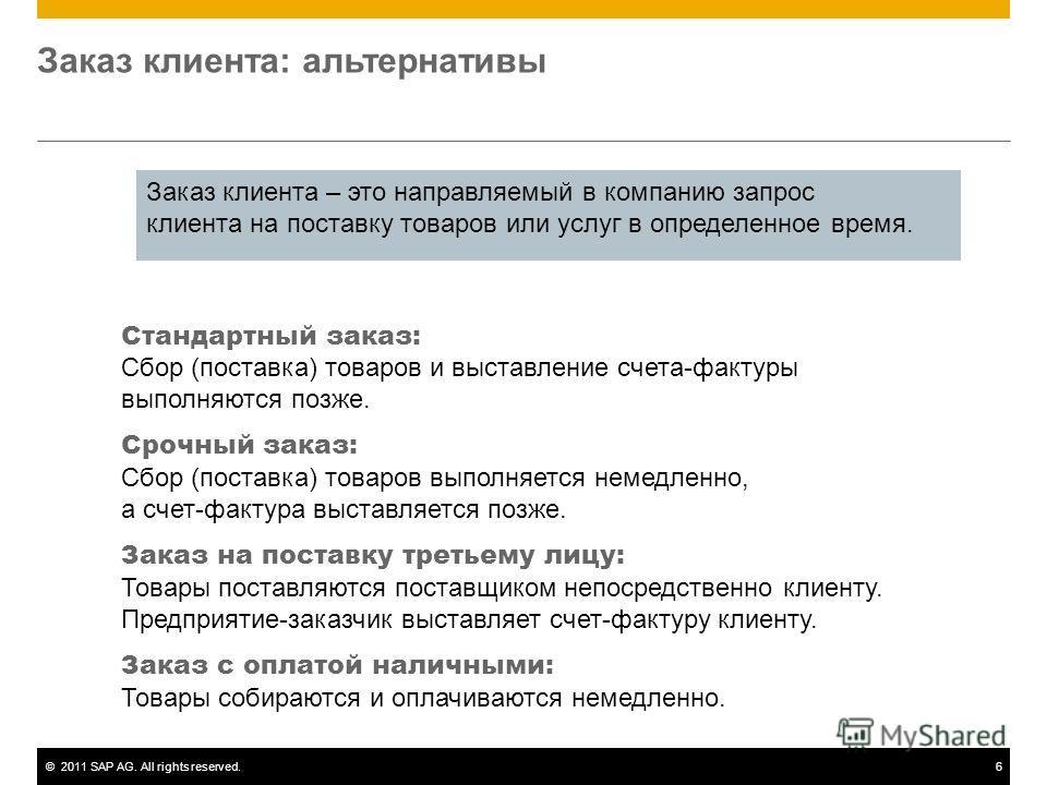 ©2011 SAP AG. All rights reserved.6 Заказ клиента: альтернативы Стандартный заказ: Сбор (поставка) товаров и выставление счета-фактуры выполняются позже. Срочный заказ: Сбор (поставка) товаров выполняется немедленно, а счет-фактура выставляется позже