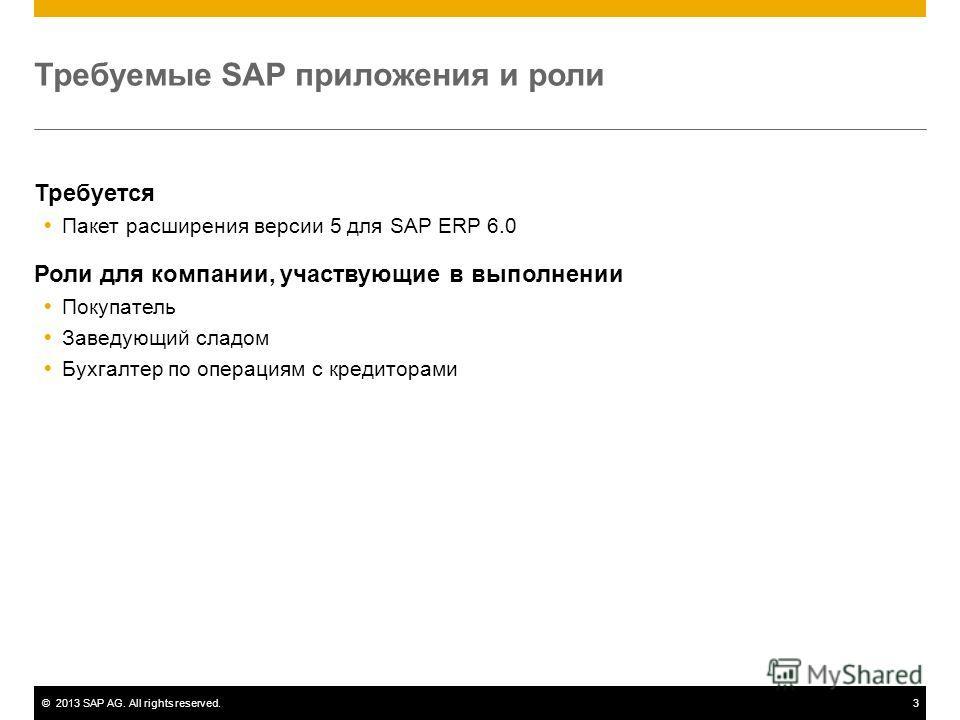 ©2013 SAP AG. All rights reserved.3 Требуемые SAP приложения и роли Требуется Пакет расширения версии 5 для SAP ERP 6.0 Роли для компании, участвующие в выполнении Покупатель Заведующий сладом Бухгалтер по операциям с кредиторами