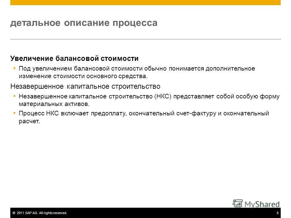 ©2011 SAP AG. All rights reserved.5 детальное описание процесса Увеличение балансовой стоимости Под увеличением балансовой стоимости обычно понимается дополнительное изменение стоимости основного средства. Незавершенное капитальное строительство Неза