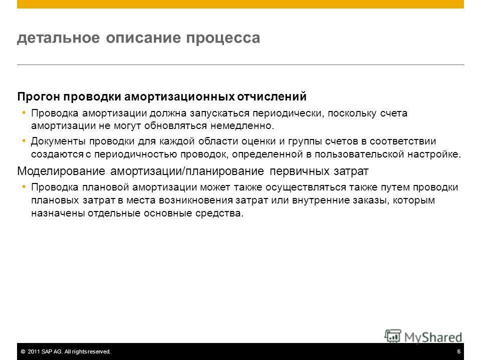 ©2011 SAP AG. All rights reserved.6 детальное описание процесса Прогон проводки амортизационных отчислений Проводка амортизации должна запускаться периодически, поскольку счета амортизации не могут обновляться немедленно. Документы проводки для каждо