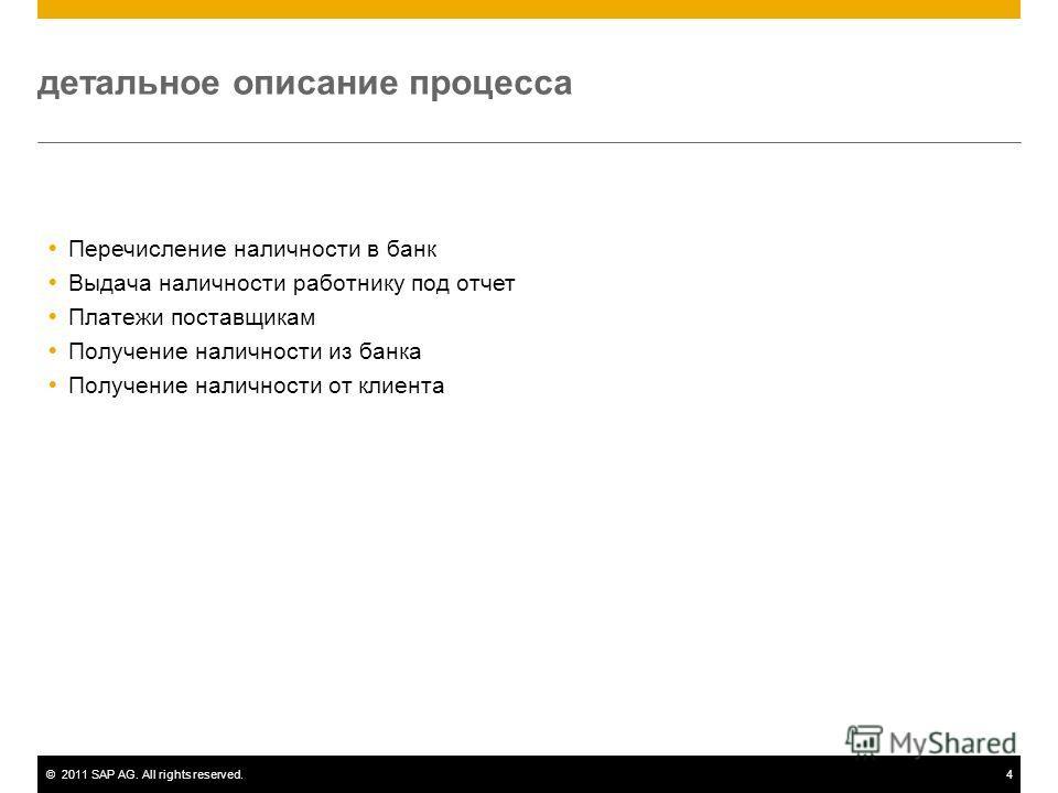 ©2011 SAP AG. All rights reserved.4 детальное описание процесса Перечисление наличности в банк Выдача наличности работнику под отчет Платежи поставщикам Получение наличности из банка Получение наличности от клиента