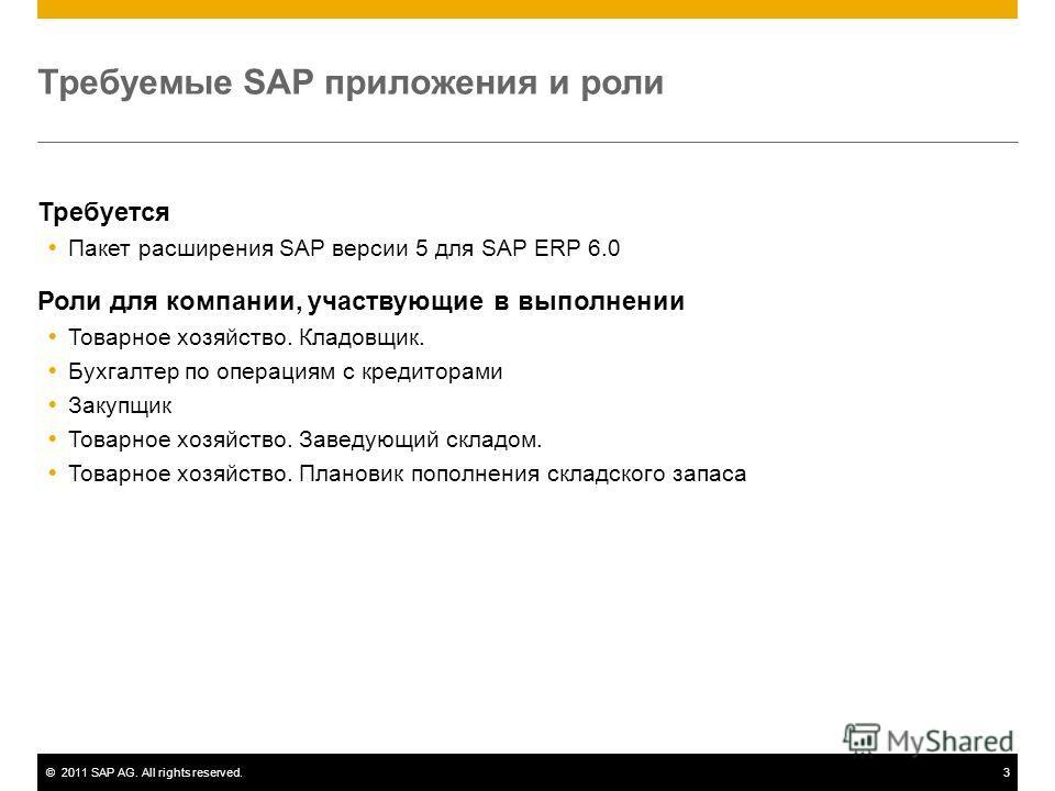 ©2011 SAP AG. All rights reserved.3 Требуемые SAP приложения и роли Требуется Пакет расширения SAP версии 5 для SAP ERP 6.0 Роли для компании, участвующие в выполнении Товарное хозяйство. Кладовщик. Бухгалтер по операциям с кредиторами Закупщик Товар