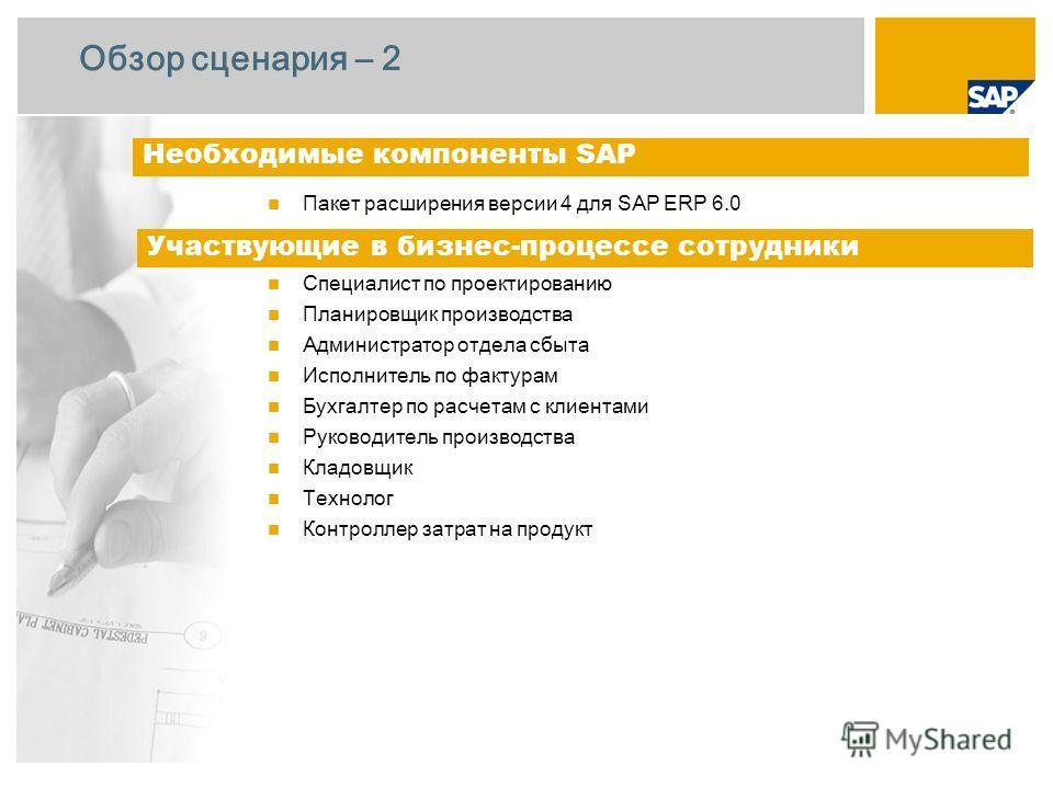 Обзор сценария – 2 Пакет расширения версии 4 для SAP ERP 6.0 Специалист по проектированию Планировщик производства Администратор отдела сбыта Исполнитель по фактурам Бухгалтер по расчетам с клиентами Руководитель производства Кладовщик Технолог Контр