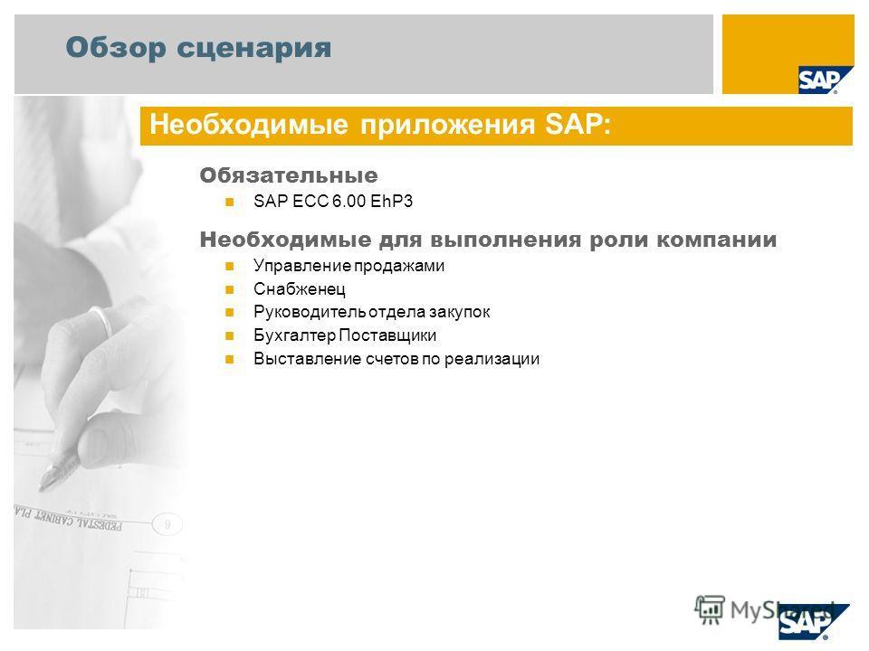 Обзор сценария Обязательные SAP ECC 6.00 EhP3 Необходимые для выполнения роли компании Управление продажами Снабженец Руководитель отдела закупок Бухгалтер Поставщики Выставление счетов по реализации Необходимые приложения SAP: