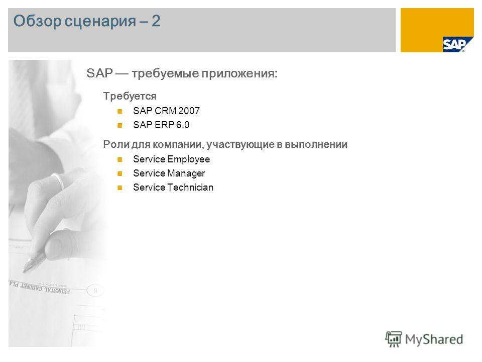 Обзор сценария – 2 Требуется SAP CRM 2007 SAP ERP 6.0 Роли для компании, участвующие в выполнении Service Employee Service Manager Service Technician SAP требуемые приложения: