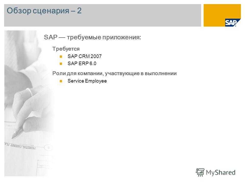Обзор сценария – 2 Требуется SAP CRM 2007 SAP ERP 6.0 Роли для компании, участвующие в выполнении Service Employee SAP требуемые приложения: