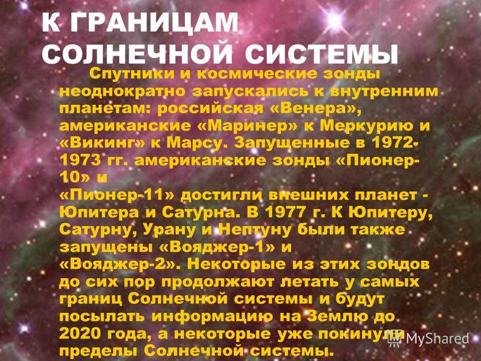 К ГРАНИЦАМ СОЛНЕЧНОЙ СИСТЕМЫ Спутники и космические зонды неоднократно запускались к внутренним планетам: российская «Венера», американские «Маринер» к Меркурию и «Викинг» к Марсу. Запущенные в 1972- 1973 гг. американские зонды «Пионер- 10» и «Пионер