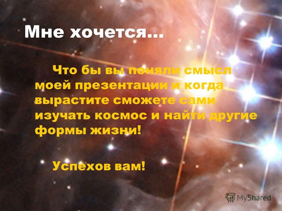 Мне хочется… Что бы вы поняли смысл моей презентации и когда вырастите сможете сами изучать космос и найти другие формы жизни! Успехов вам!