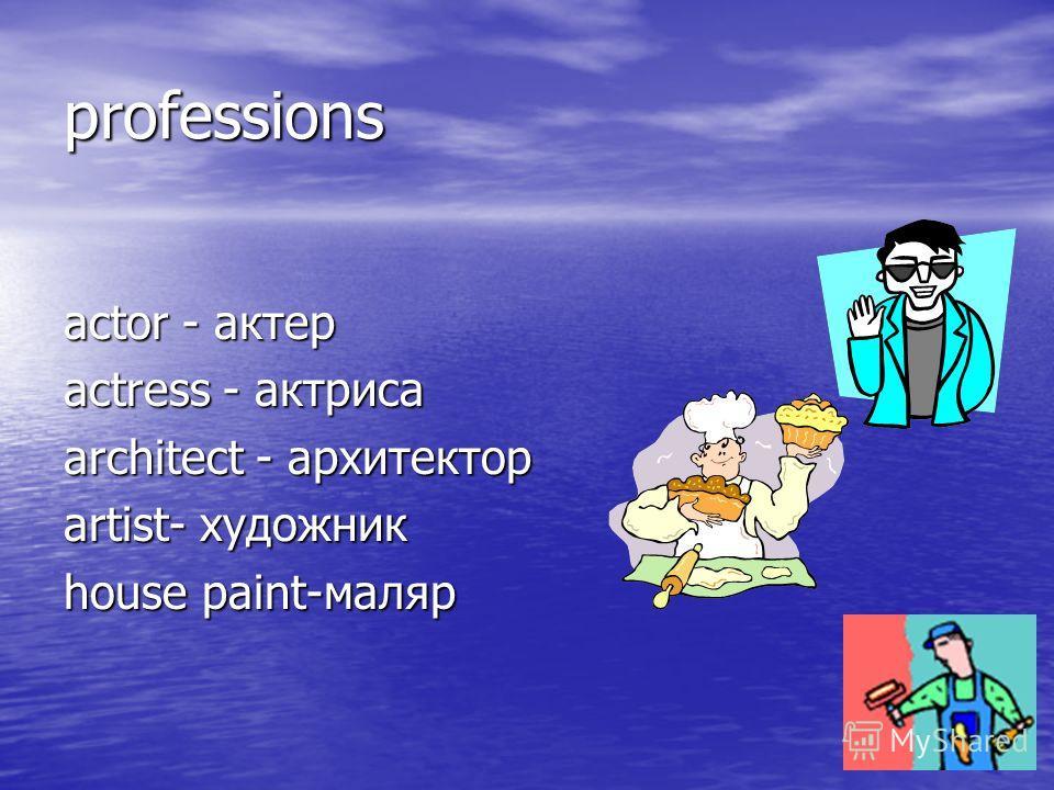 professions actor - актер actress - актриса architect - архитектор artist- художник house paint-маляр