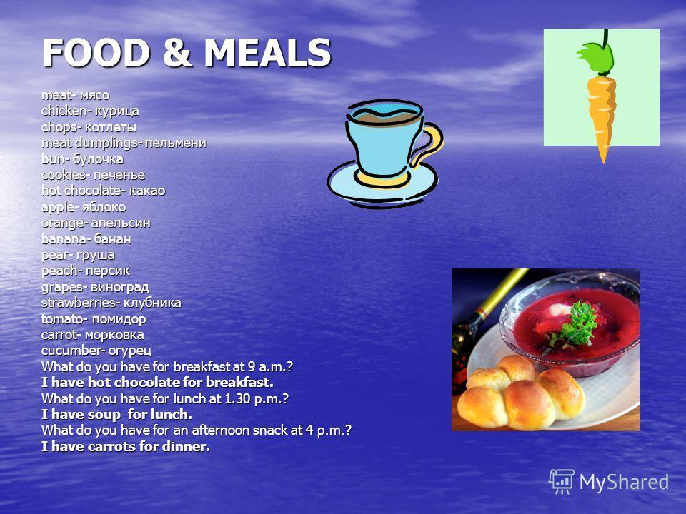 FOOD & MEALS meat- мясо chicken- курица chops- котлеты meat dumplings- пельмени bun- булочка cookies- печенье hot chocolate- какао apple- яблоко orange- апельсин banana- банан pear- груша peach- персик grapes- виноград strawberries- клубника tomato-