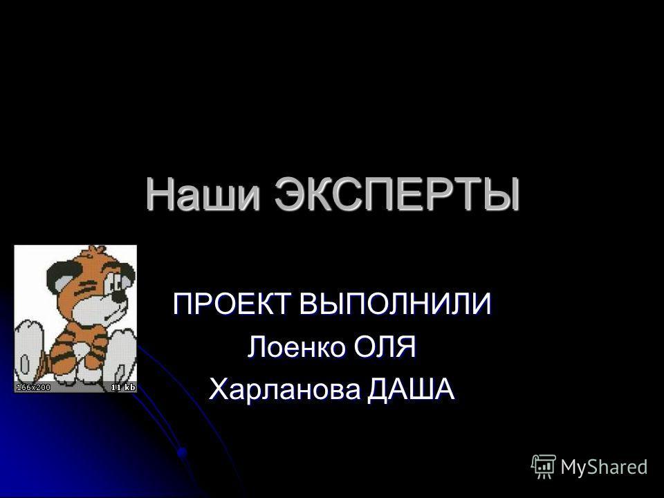 Наши ЭКСПЕРТЫ ПРОЕКТ ВЫПОЛНИЛИ Лоенко ОЛЯ Харланова ДАША