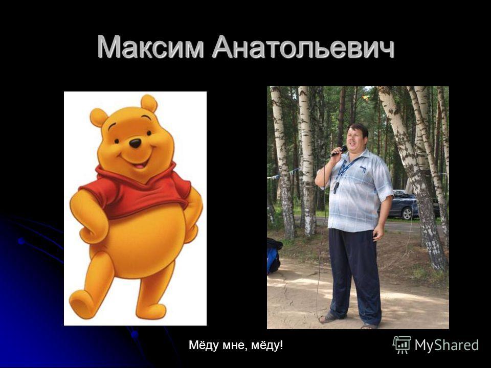 Максим Анатольевич Мёду мне, мёду!