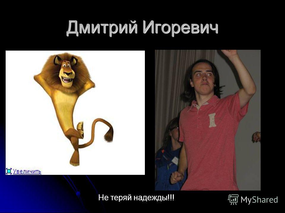 Дмитрий Игоревич Не теряй надежды!!!
