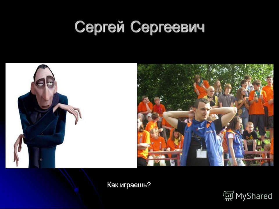 Сергей Сергеевич Как играешь?