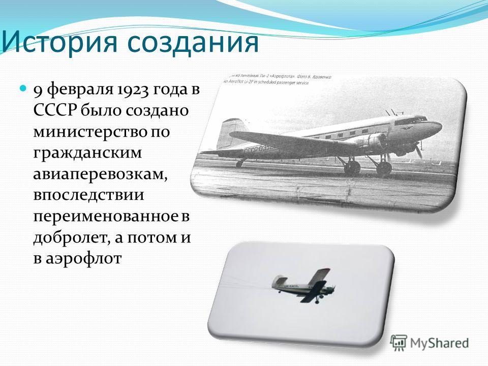 История создания 9 февраля 1923 года в СССР было создано министерство по гражданским авиаперевозкам, впоследствии переименованное в добролет, а потом и в аэрофлот