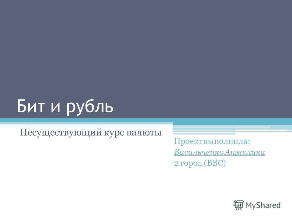 Бит и рубль Несуществующий курс валюты Проект выполнила: Васильченко Анжелика 2 город (ВВС)