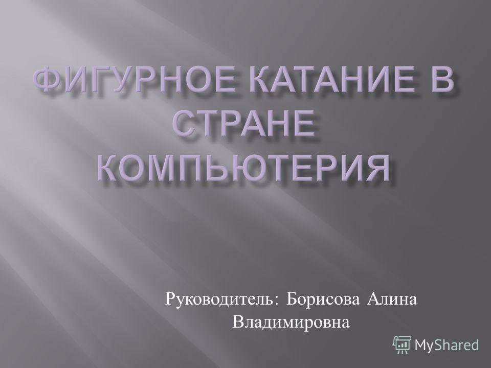 Руководитель : Борисова Алина Владимировна