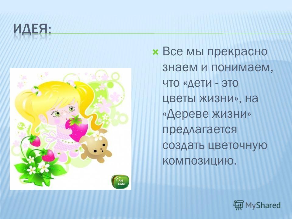 Все мы прекрасно знаем и понимаем, что «дети - это цветы жизни», на «Дереве жизни» предлагается создать цветочную композицию.