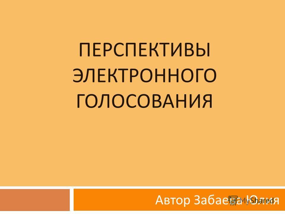 ПЕРСПЕКТИВЫ ЭЛЕКТРОННОГО ГОЛОСОВАНИЯ Автор Забаева Юлия