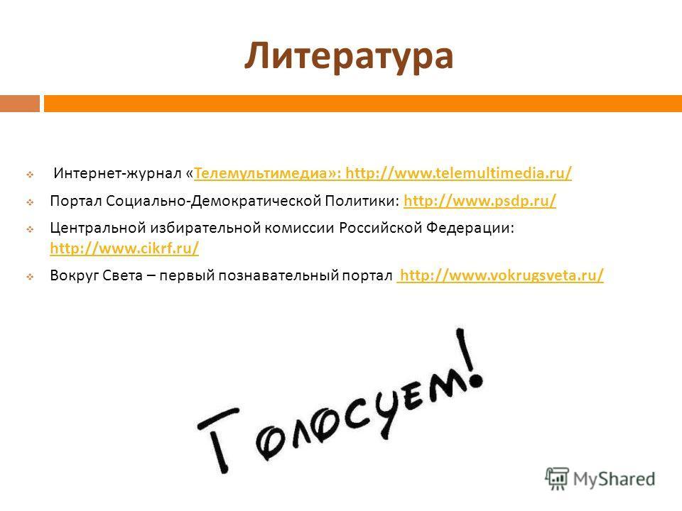 Литература Интернет - журнал « Телемультимедиа »: http://www.telemultimedia.ru/ Телемультимедиа »: http://www.telemultimedia.ru/ Портал Социально - Демократической Политики : http://www.psdp.ru/http://www.psdp.ru/ Центральной избирательной комиссии Р