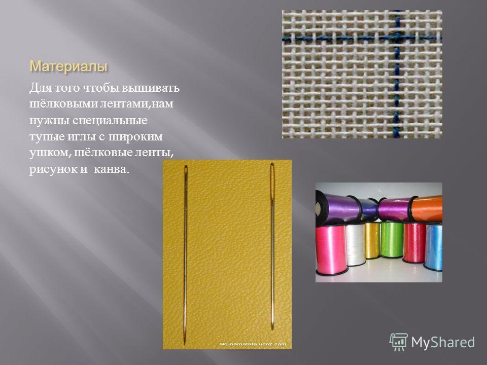 Материалы Для того чтобы вышивать шёлковыми лентами, нам нужны специальные тупые иглы с широким ушком, шёлковые ленты, рисунок и канва.