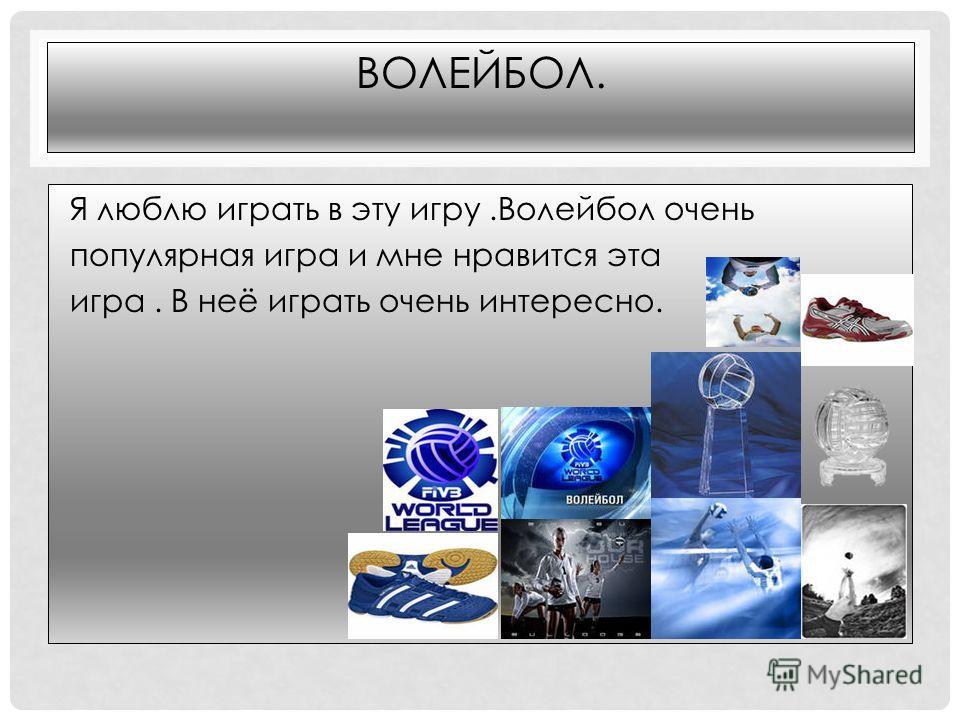 ВОЛЕЙБОЛ. Я люблю играть в эту игру.Волейбол очень популярная игра и мне нравится эта игра. В неё играть очень интересно.