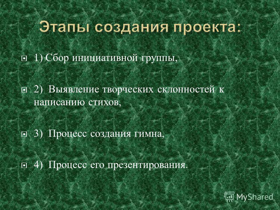 1) Сбор инициативной группы, 2) Выявление творческих склонностей к написанию стихов, 3) Процесс создания гимна, 4) Процесс его презентирования.