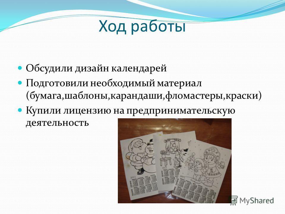 Ход работы Обсудили дизайн календарей Подготовили необходимый материал (бумага,шаблоны,карандаши,фломастеры,краски) Купили лицензию на предпринимательскую деятельность