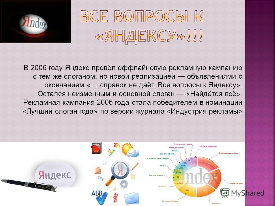 В 2006 году Яндекс провёл оффлайновую рекламную кампанию с тем же слоганом, но новой реализацией объявлениями с окончанием «… справок не даёт. Все вопросы к Яндексу». Остался неизменным и основной слоган «Найдётся всё». Рекламная кампания 2006 года с