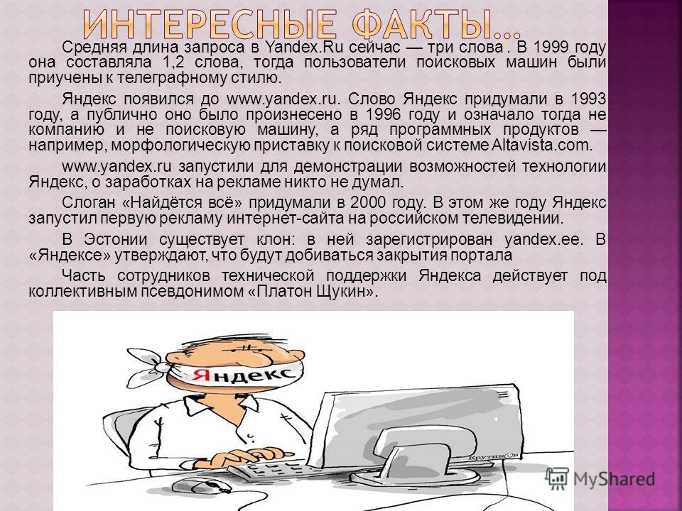 Средняя длина запроса в Yandex.Ru сейчас три слова ]. В 1999 году она составляла 1,2 слова, тогда пользователи поисковых машин были приучены к телеграфному стилю. ] Яндекс появился до www.yandex.ru. Слово Яндекс придумали в 1993 году, а публично оно