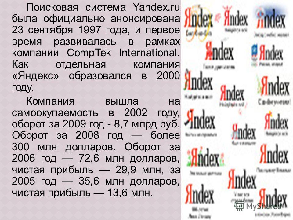 Поисковая система Yandex.ru была официально анонсирована 23 сентября 1997 года, и первое время развивалась в рамках компании CompTek International. Как отдельная компания «Яндекс» образовался в 2000 году. Компания вышла на самоокупаемость в 2002 году