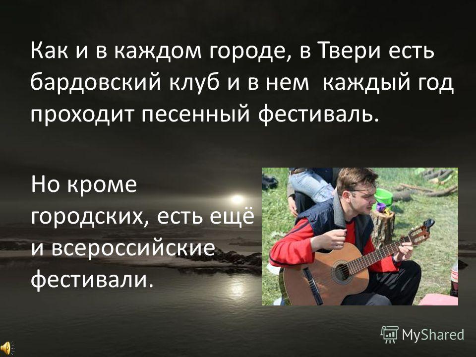 Как и в каждом городе, в Твери есть бардовский клуб и в нем каждый год проходит песенный фестиваль. Но кроме городских, есть ещё и всероссийские фестивали.
