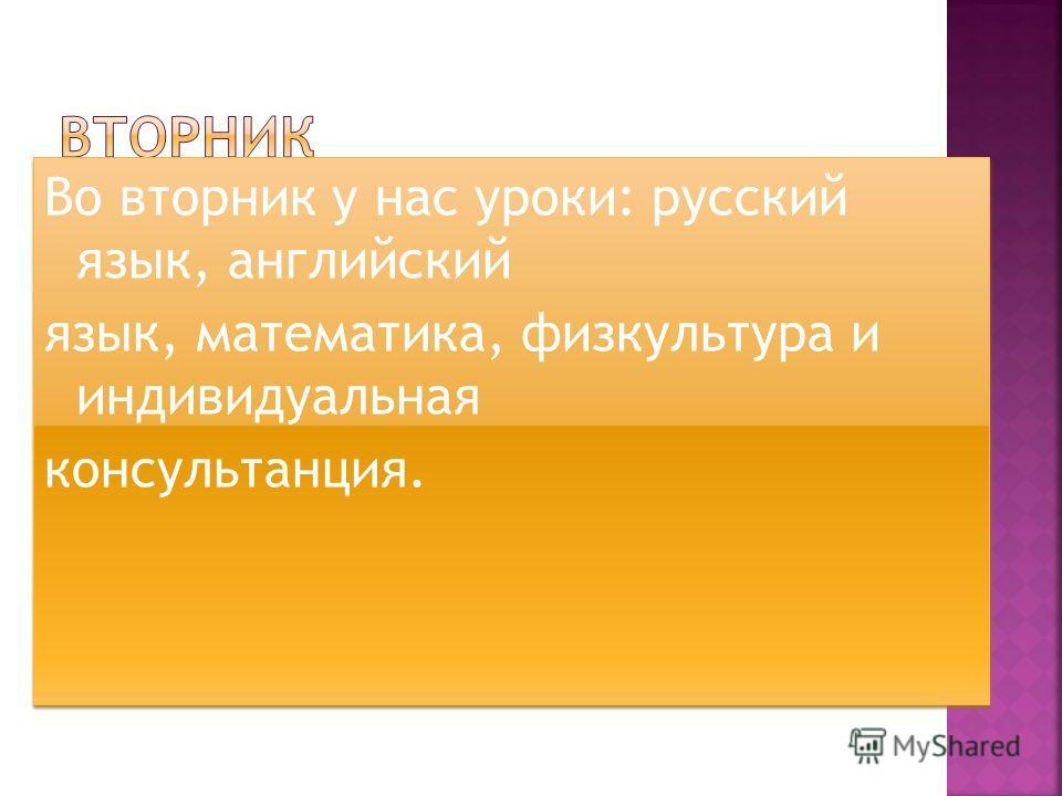 Во вторник у нас уроки: русский язык, английский язык, математика, физкультура и индивидуальная консультанция. Во вторник у нас уроки: русский язык, английский язык, математика, физкультура и индивидуальная консультанция.