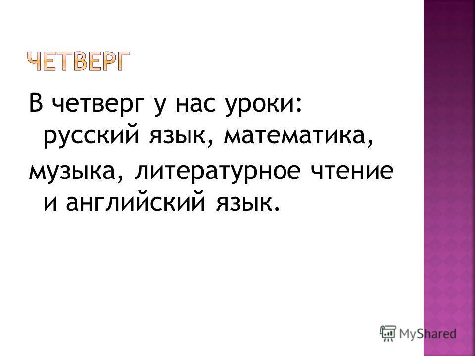 В четверг у нас уроки: русский язык, математика, музыка, литературное чтение и английский язык.