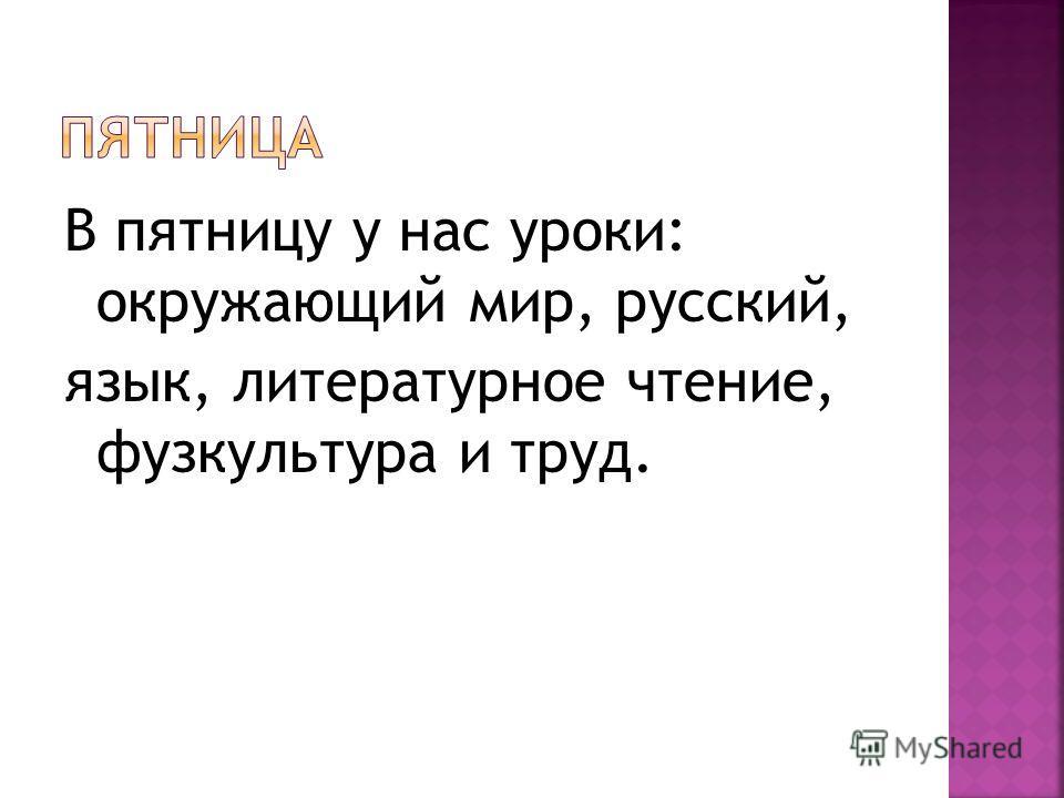 В пятницу у нас уроки: окружающий мир, русский, язык, литературное чтение, фузкультура и труд.