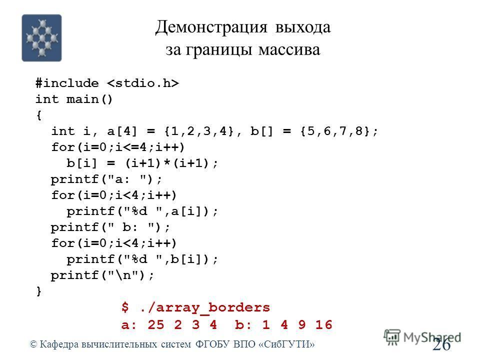 Демонстрация выхода за границы массива © Кафедра вычислительных систем ФГОБУ ВПО «СибГУТИ» 26 #include int main() { int i, a[4] = {1,2,3,4}, b[] = {5,6,7,8}; for(i=0;i