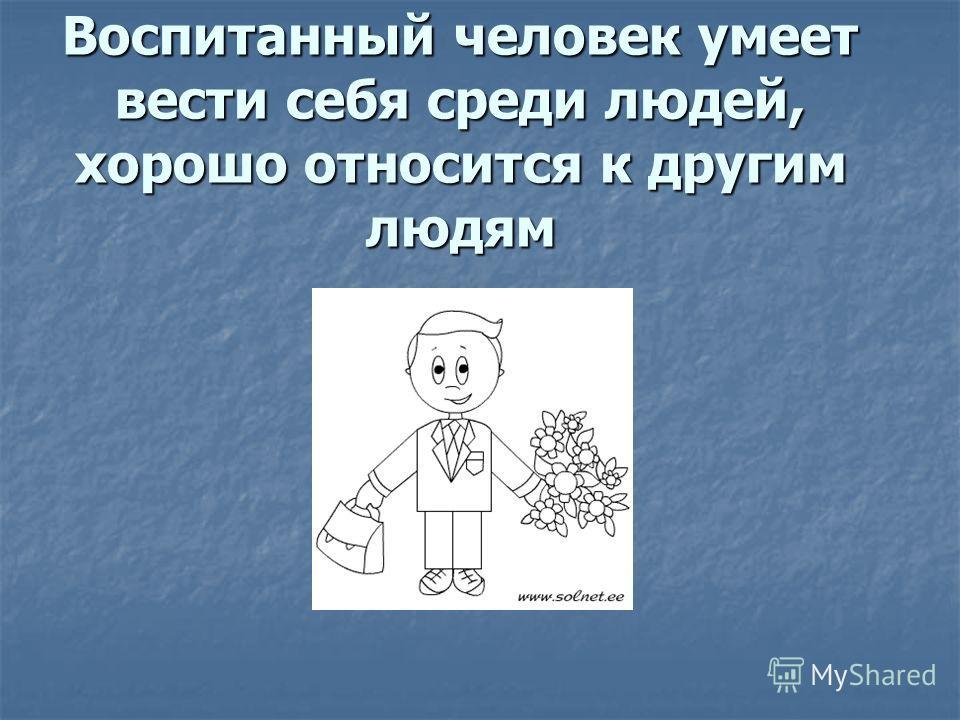 Воспитанный человек умеет вести себя среди людей, хорошо относится к другим людям