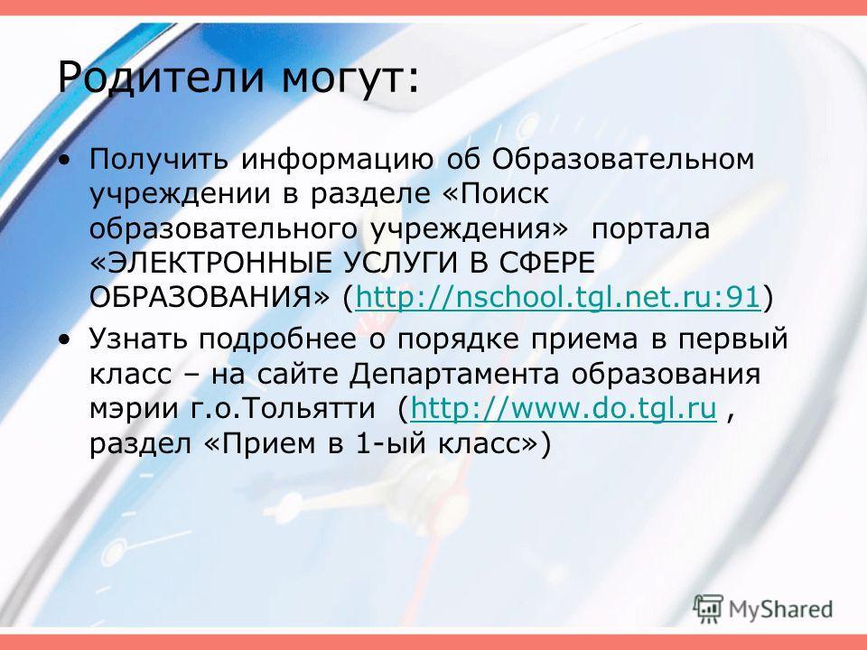Родители могут: Получить информацию об Образовательном учреждении в разделе «Поиск образовательного учреждения» портала «ЭЛЕКТРОННЫЕ УСЛУГИ В СФЕРЕ ОБРАЗОВАНИЯ» (http://nschool.tgl.net.ru:91)http://nschool.tgl.net.ru:91 Узнать подробнее о порядке при