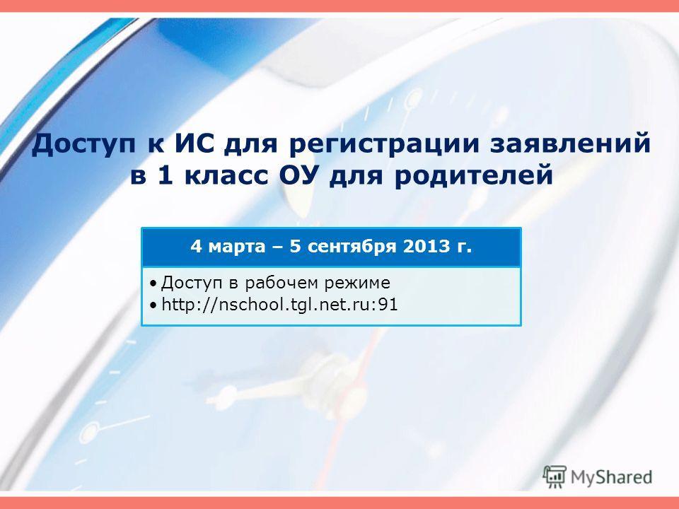4 марта – 5 сентября 2013 г. Доступ в рабочем режиме http://nschool.tgl.net.ru:91 Доступ к ИС для регистрации заявлений в 1 класс ОУ для родителей