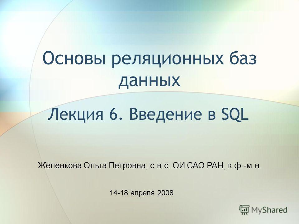 Основы реляционных баз данных Лекция 6. Введение в SQL Желенкова Ольга Петровна, с.н.с. ОИ САО РАН, к.ф.-м.н. 14-18 апреля 2008