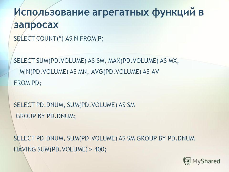 Использование агрегатных функций в запросах SELECT COUNT(*) AS N FROM P; SELECT SUM(PD.VOLUME) AS SM, MAX(PD.VOLUME) AS MX, MIN(PD.VOLUME) AS MN, AVG(PD.VOLUME) AS AV FROM PD; SELECT PD.DNUM, SUM(PD.VOLUME) AS SM GROUP BY PD.DNUM; SELECT PD.DNUM, SUM
