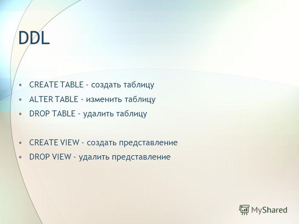 DDL CREATE TABLE - создать таблицу ALTER TABLE - изменить таблицу DROP TABLE - удалить таблицу CREATE VIEW - создать представление DROP VIEW - удалить представление