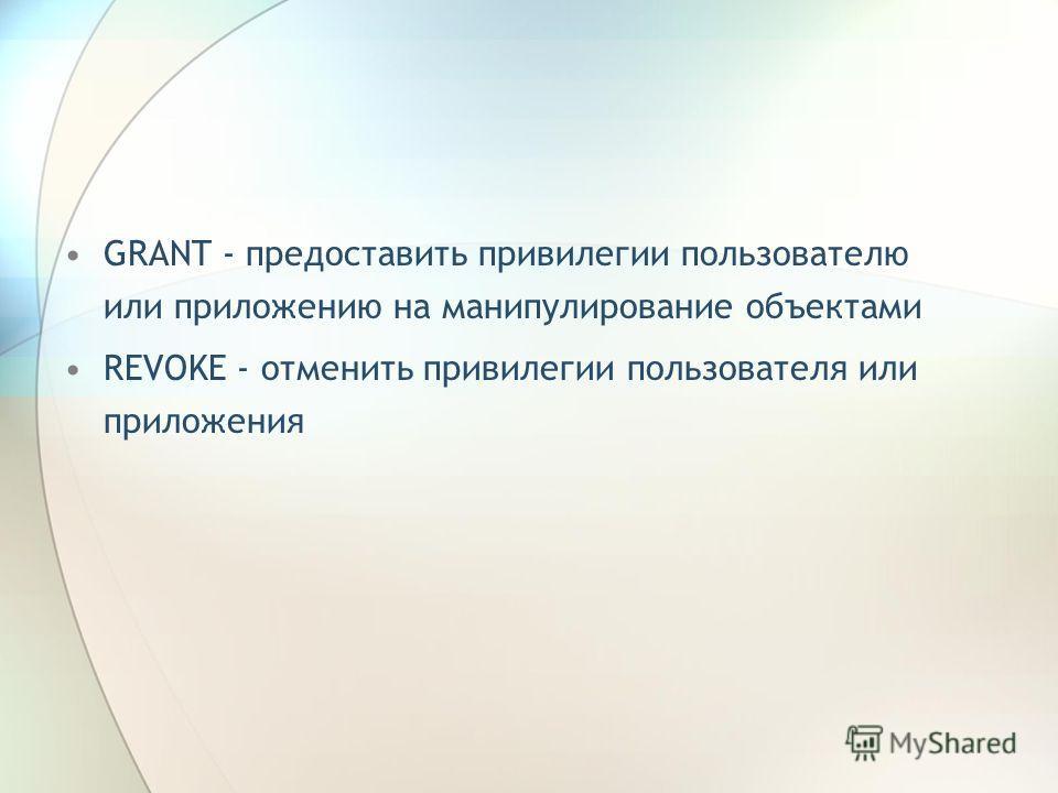GRANT - предоставить привилегии пользователю или приложению на манипулирование объектами REVOKE - отменить привилегии пользователя или приложения