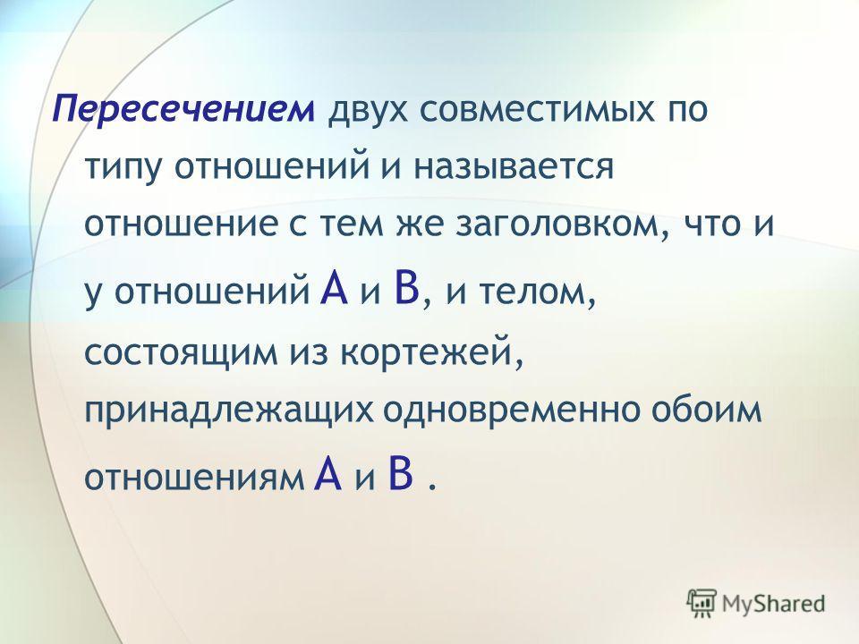 Пересечением двух совместимых по типу отношений и называется отношение с тем же заголовком, что и у отношений A и B, и телом, состоящим из кортежей, принадлежащих одновременно обоим отношениям A и B.